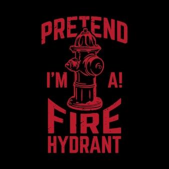 Projeto da camisa de t finja que eu sou a! hidrante com hidrante e ilustração vintage de fundo preto