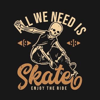 Projeto da camiseta, tudo o que precisamos é skate, aproveite o passeio 1998 com esqueleto jogando skateboard ilustração vintage