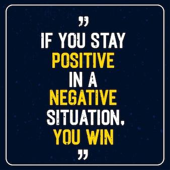 Se você permanecer positivo em uma situação negativa, você ganha - motivational quote premium