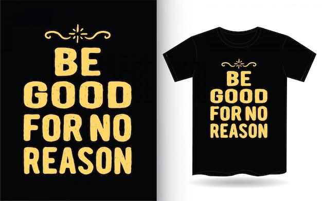 Seja bom, sem motivo, mão desenhada tipografia para camiseta
