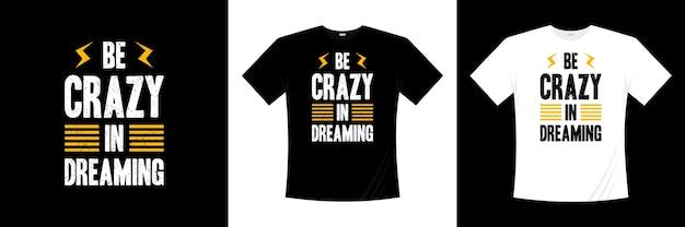 Ser louco em sonhar com design de t-shirt de tipografia. motivação, camisa de inspiração t.