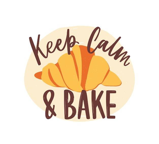 Slogan motivacional keep calm and bake ou mensagem escrita à mão com elegante fonte caligráfica cursiva ou script e delicioso croissant. letras elegantes e pastelaria. ilustração em vetor apartamento moderno.