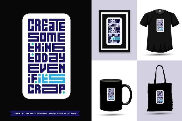 T-shirt de motivação de citações de tipografia na moda criar algo hoje, mesmo que seja uma merda para imprimir. modelo de tipografia vertical para mercadoria