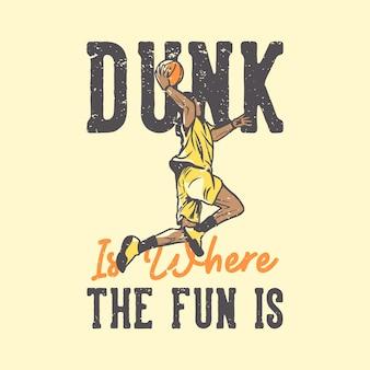 T-shirt slogan tipografia enterrada é onde a diversão está com o jogador de basquete fazendo slam dunk ilustração vintage