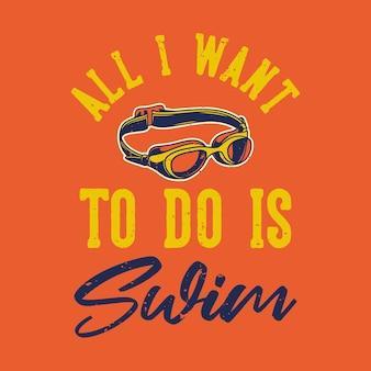 Tipografia com slogan vintage tudo que eu quero é design de camisetas nadar para camisetas