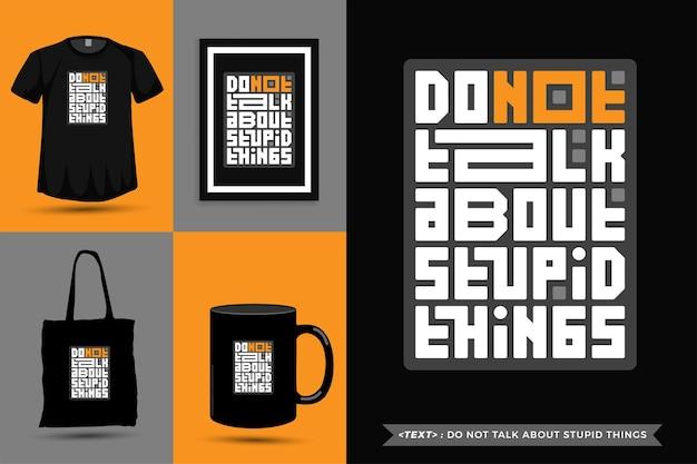 Tipografia da moda cite a motivação camiseta não fale sobre coisas estúpidas para imprimir. letras tipográficas pôster, caneca, sacola, roupas e mercadorias com modelo de design vertical