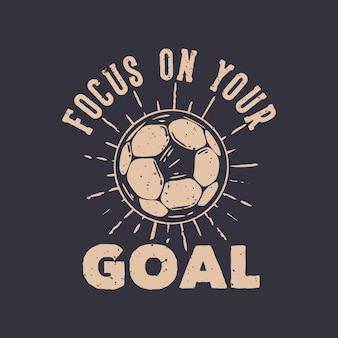 Tipografia de slogan de design de camisetas concentre-se no seu objetivo com ilustração vintage de futebol
