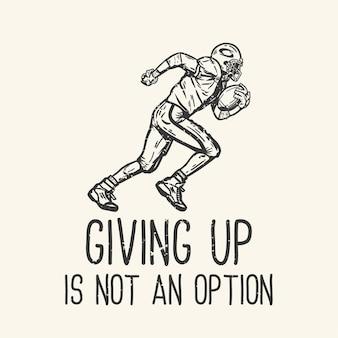 Tipografia de slogan de design de camisetas desistir não é uma opção com o jogador de futebol americano executando ilustração vintage