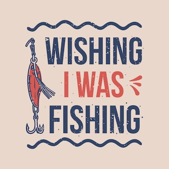 Tipografia de slogan vintage desejando que eu estivesse pescando o design de uma camiseta