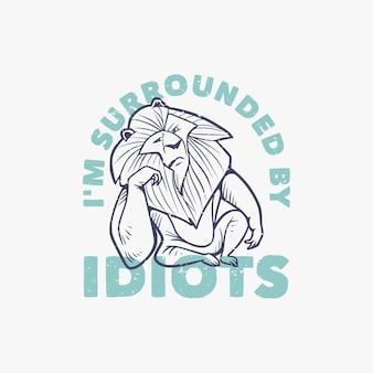 Tipografia de slogan vintage estou cercado por idiotas um leão com uma cara irritada