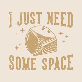 Tipografia de slogan vintage eu só preciso de algum espaço para o design da camiseta