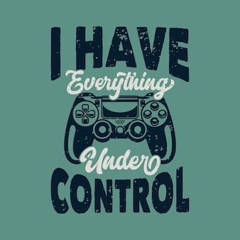 Tipografia de slogan vintage eu tenho tudo sob controle para o design de camisetas