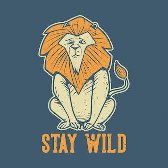 Tipografia de slogan vintage fique selvagem, um leão sentado para o design de camisetas
