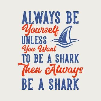 Tipografia de slogan vintage, sempre você, a menos que você queira ser um tubarão, então sempre seja um tubarão para o design de camisetas