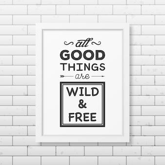 Todas as coisas boas são selvagens e de graça - cite o fundo tipográfico no quadro branco quadrado realista no fundo da parede de tijolo. Vetor Premium