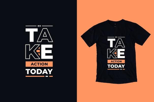 Tome uma atitude hoje citações inspiradoras modernas design de camiseta