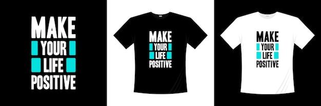 Torne sua vida uma tipografia positiva. motivação, camisa de inspiração t.