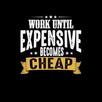 Trabalhe até que o caro fique barato