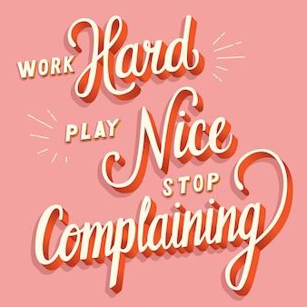 Trabalhe duro, jogar legal, pare de reclamar, mão lettering tipografia design moderno cartaz
