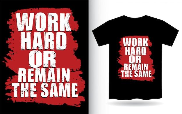 Trabalhe duro ou permaneça a mesma tipografia para camiseta