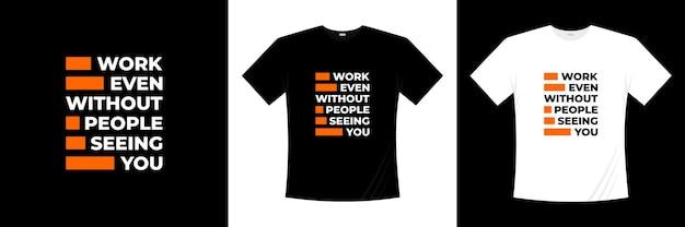 Trabalhe mesmo sem que as pessoas vejam seu design de t-shirt tipografia. dizer, frase, cita a camisa de t.