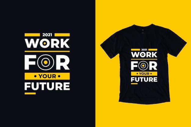 Trabalhe para o seu futuro design de camisetas de citações de tpografia moderna