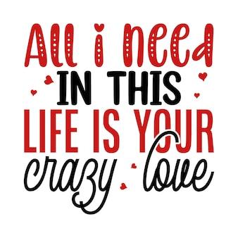 Tudo que eu preciso nesta vida é a sua ilustração de citações de amor malucas premium vector design