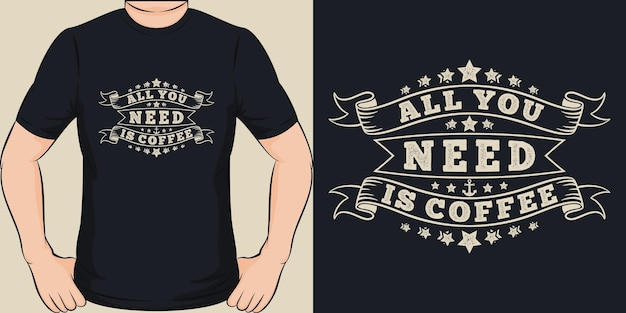 Tudo que você precisa é café. design exclusivo e moderno de camisetas