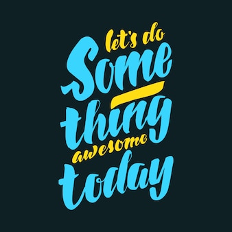 Vamos fazer algo incrível hoje
