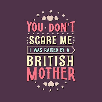 Você não me assusta, fui criado por uma mãe britânica. projeto de letras do dia das mães.