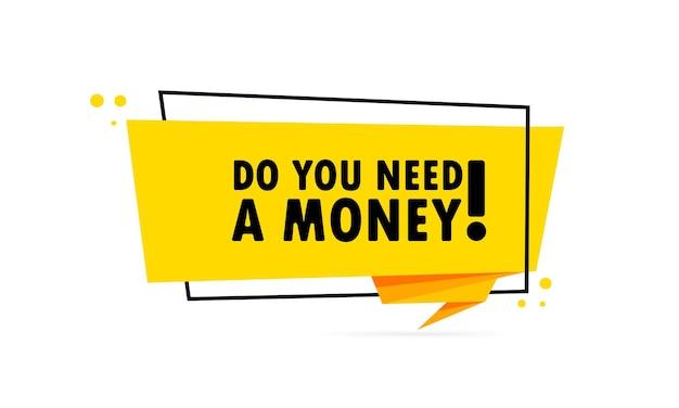 Você precisa de dinheiro. bandeira de bolha do discurso de estilo origami. modelo de design de etiqueta com você precisa de um texto de dinheiro. vetor eps 10. isolado no fundo branco.