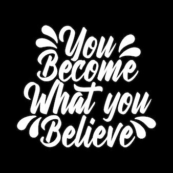 Diventi ciò in cui credi