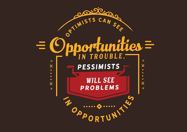 Gli ottimisti possono vedere le opportunità nei guai