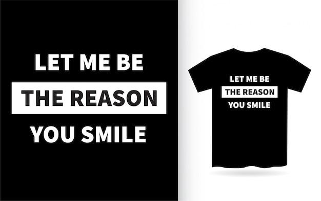 Lasciami essere il motivo per cui sorridi con lettere disegnate per la maglietta