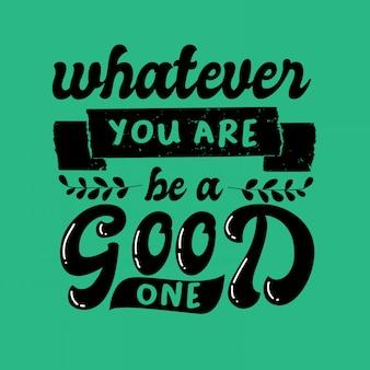 Lettering tipografia ispiratrice cita qualunque cosa tu sia essere una buona