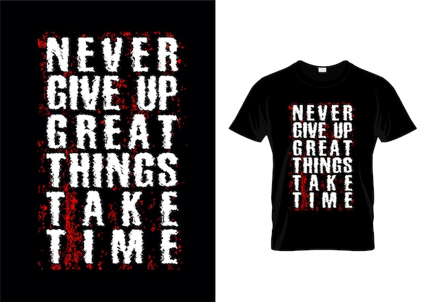 Never give up great things take time tipografia t shirt design vettoriale