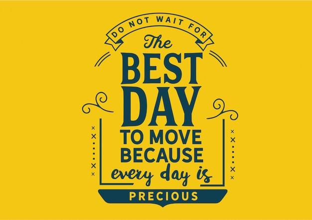 Non aspettare il giorno migliore per spostarti