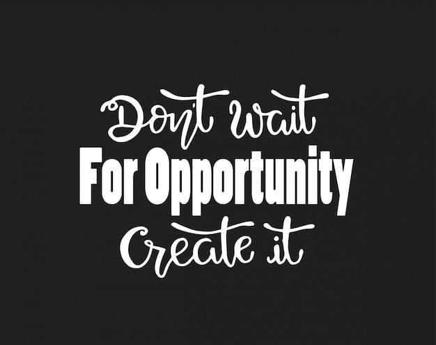 Non aspettare l'occasione per crearlo,