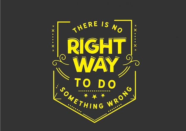Non esiste un modo giusto per fare qualcosa di sbagliato