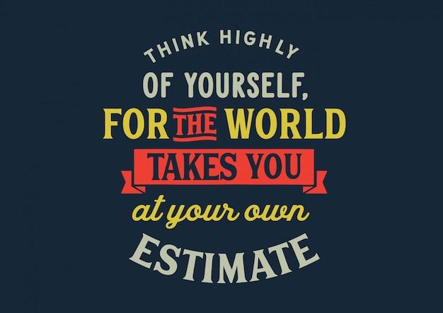Pensa molto a te stesso, perché il mondo ti porta alla tua stima. lettering