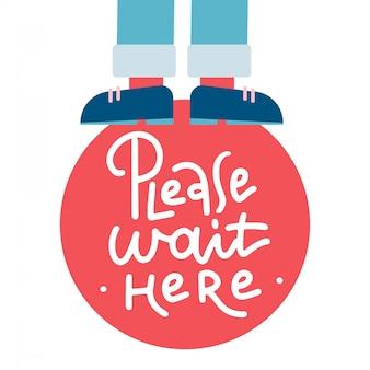 Per favore, aspetta qui. etichetta. lettering testo illustrazione. le gambe in pantaloni stanno su un segno.