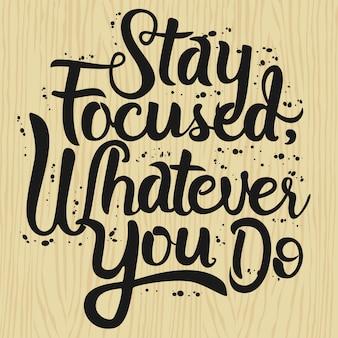 Rimani focalizzato, qualunque cosa tu faccia. citazione di tipografia di lettering art.