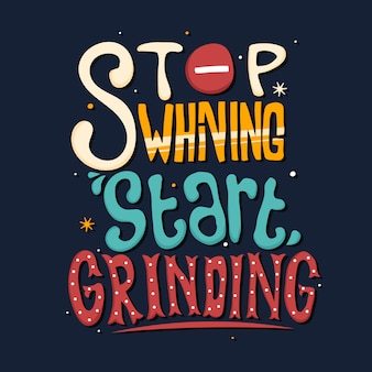 Smetti di piagnucolare inizia a macinare