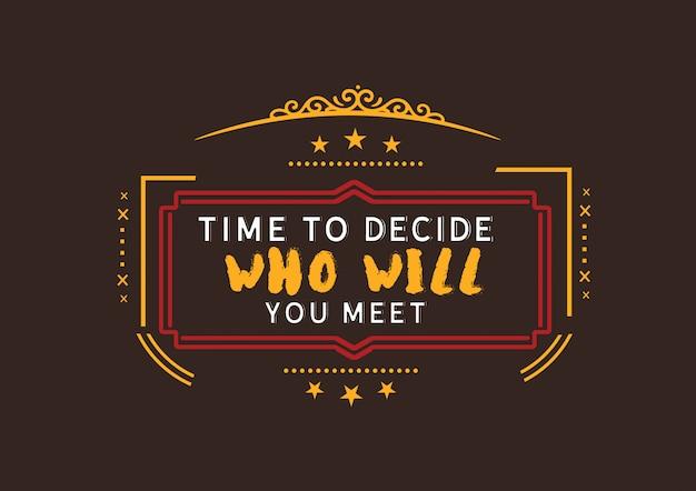 Tempo di decidere chi incontrerai