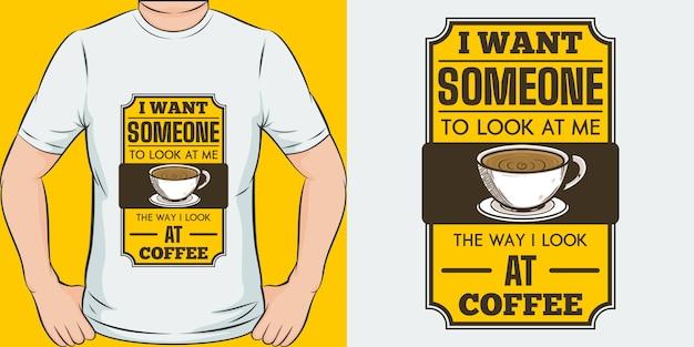 Voglio che qualcuno mi guardi come guardo il caffè.