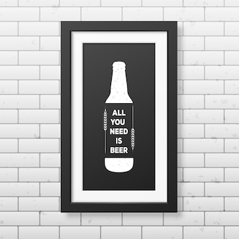 Alles wat je nodig hebt is bier - citeer typografische achtergrond in realistisch vierkant zwart frame op de bakstenen muurachtergrond.