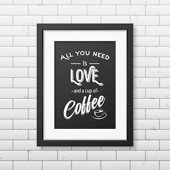 Alles wat je nodig hebt is liefde en een kopje koffie - citeer typografisch realistisch vierkant zwart frame op de bakstenen muur.