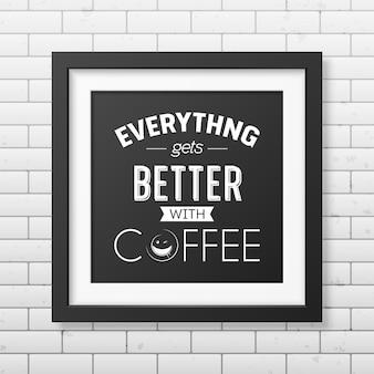 Alles wordt beter met koffie - citaat typografisch in realistische vierkante zwarte lijst op de bakstenen muur