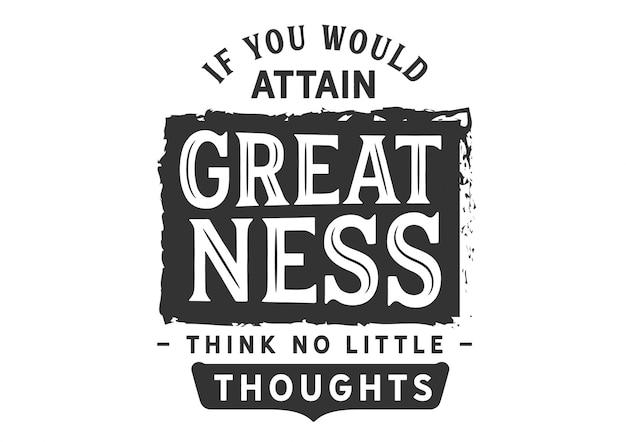 Als je grootheid zou bereiken, denk dan niet aan kleine gedachten