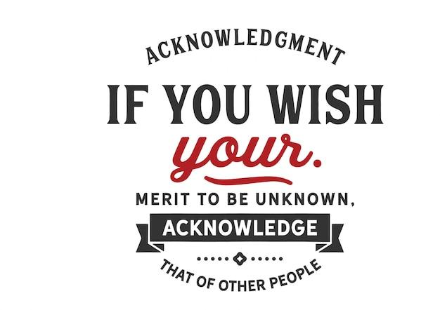 Als je wilt dat je verdienste onbekend is, erken dat van andere mensen, letters
